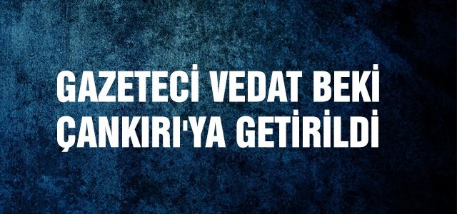 Gazeteci Vedat Beki Çankırı'ya getirildi!