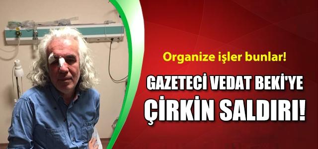 Gazeteci Vedat Beki'ye çirkin saldırı!