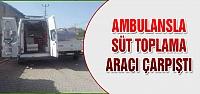 Ambulansla süt toplama aracı çarpıştı