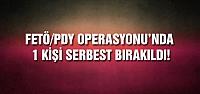 FETÖ/PDY Operasyonunda 1 kişi serbest bırakıldı!