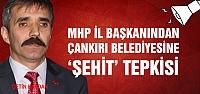 MHP'den Çankırı Belediyesine 'şehit' tepkisi!