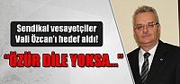 Sendikal vesayetçiler  Vali Özcan'ı hedef aldı!