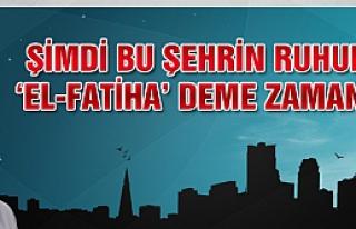 Şimdi bu şehrin ruhuna 'El-Fatiha' deme zamanı!..