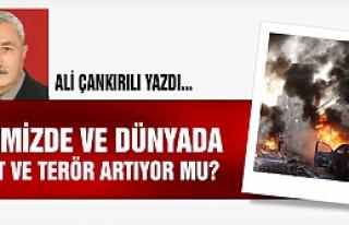Ülkemizde ve Dünyada Şiddet ve Terör Artıyor...