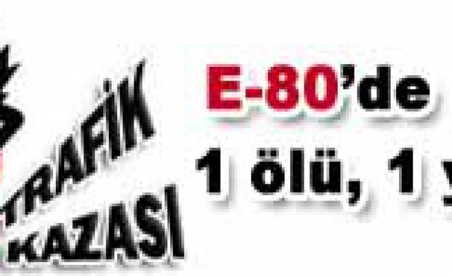 E-80 de Kaza, 1 ölü 1 yaralı