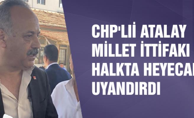 CHP'li Atalay, Millet İttifakı halkta heyecan uyandırdı