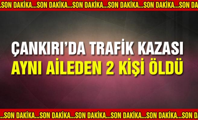 Çankırı'da trafik kazası! Aynı aileden 2 kişi öldü…