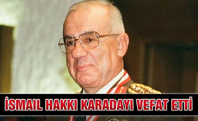 Emekli Orgeneral İsmail Hakkı Karadayı vefat etti