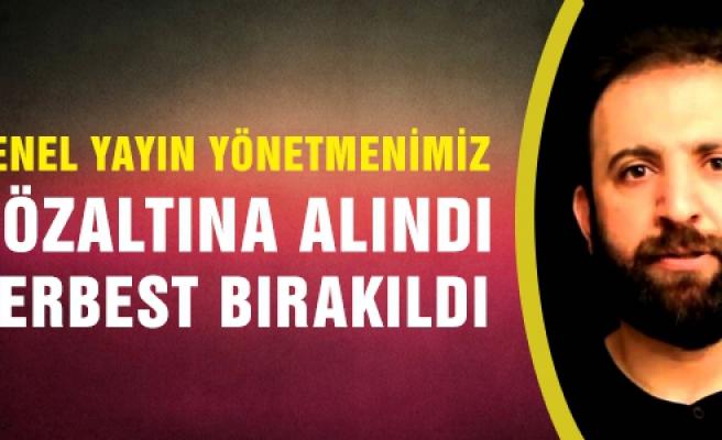 Genel Yayın Yönetmenimiz Şeker gözaltına alındı serbest bırakıldı!