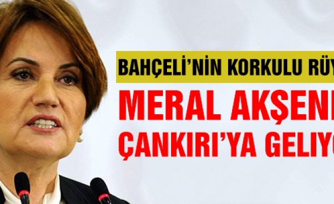 Meral Akşener Çankırı'ya geliyor