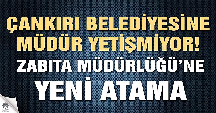 Çankırı Belediyesi Zabıta Müdürlüğüne yeni atama!