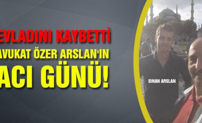 Avukat Özer Arslan'ın acı günü!
